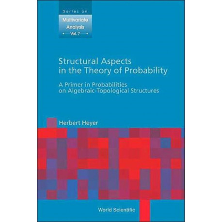 Structural Aspects In The Theory Of Probability: A Primer In Probabilities On Algebraic - Topological Structures