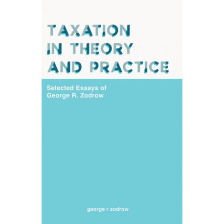 Taxation In Theory And Practice: Selected Essays Of George R. Zodrow