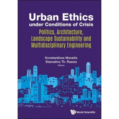 Urban Ethics Under Conditions Of Crisis: Politics, Architecture, Landscape Sustainability And Multidisciplinary Engineering