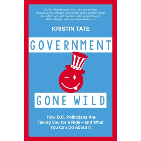Government Gone Wild: How D.C. Politicians Are Screwing You -- and What You Can Do About It