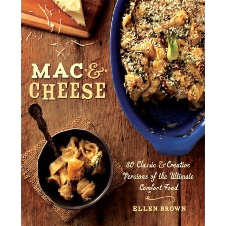 Mac & Cheese: More than 80 Classic and Creative Versions of the Ultimate Comfort Food