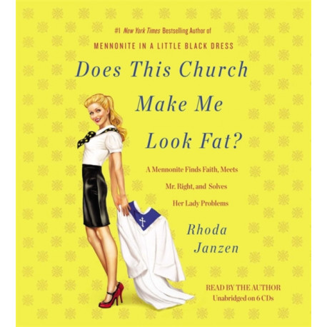 Does This Church Make Me Look Fat?: A Mennonite Finds Faith, Meets Mr Right, and Solves Her Lady Problems