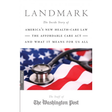 Landmark: The Inside Story of America's New Health-Care Law, The Affordable Care Act and What It Means for Us All