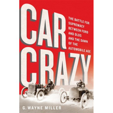Car Crazy: The Battle for Supremacy between Ford and Olds and the Dawn of the Automobile Age