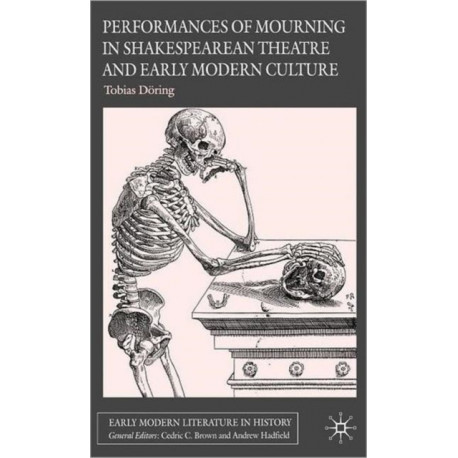 Performances of Mourning in Shakespearean Theatre and Early Modern Culture