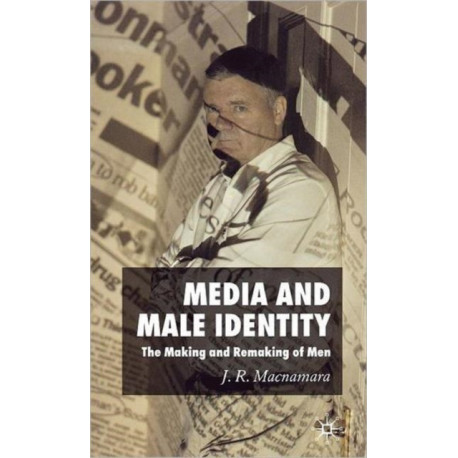 Media and Male Identity: The Making and Remaking of Men