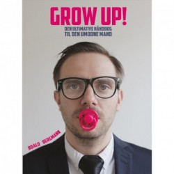 GROW UP!: Den ultimative håndbog til den umodne mand