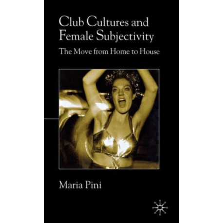 Club Cultures and Female Subjectivity: The Move from Home to House