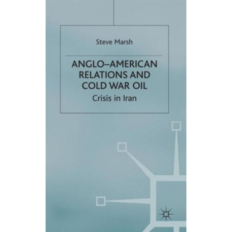 Anglo-American Relations and Cold War Oil: Crisis in Iran