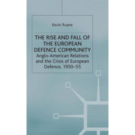 The Rise and Fall of the European Defence Community: Anglo-American Relations and the Crisis of European Defence, 1950-55