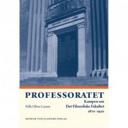 Professoratet: Kampen om Det Filosofiske Fakultet 1870-1920