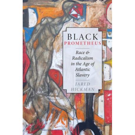Black Prometheus: Race and Radicalism in the Age of Atlantic Slavery