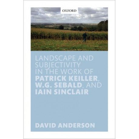 Landscape and Subjectivity in the Work of Patrick Keiller, W.G. Sebald, and Iain Sinclair