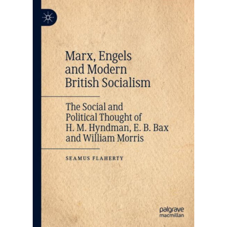 Marx, Engels and Modern British Socialism: The Social and Political Thought of H. M. Hyndman, E. B. Bax and William Morris