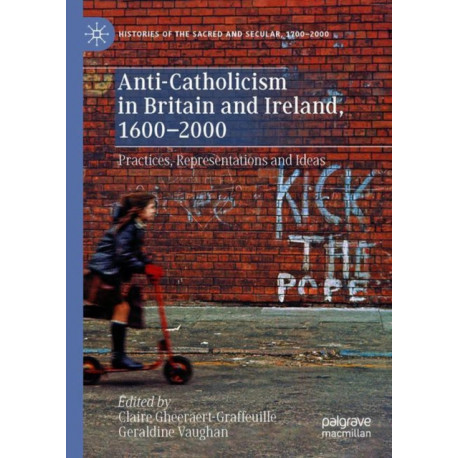 Anti-Catholicism in Britain and Ireland, 1600-2000: Practices, Representations and Ideas