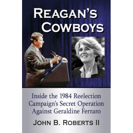 Reagan's Cowboys: Inside the 1984 Reelection Campaign's Secret Operation Against Geraldine Ferraro