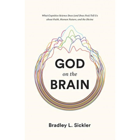God on the Brain: What Cognitive Science Does (and Does Not) Tell Us about Faith, Human Nature, and the Divine