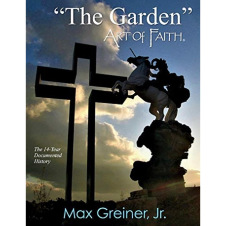 """""""The Garden"""" Art of Faith: The 14-Year Documented History"""