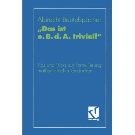"""""""das Ist O. B. D. A. Trivial!"""": Eine Gebrauchsanleitung Zur Formulierung Mathematischer Gedanken Mit Vielen Praktischen Tips Fur Studierende Der Mathematik Und Informatik"""