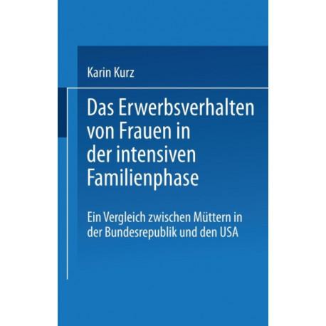 Das Erwerbsverhalten Von Frauen in Der Intensiven Familienphase: Ein Vergleich Zwischen Muttern in Der Bundesrepublik Deutschland Und Den USA