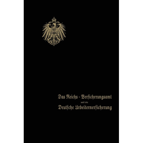 Das Reichs-Versicherungsamt Und Die Deutsche Arbeiterversicherung: Festschrift Des Reichs-Versicherungsamts Zum Jubilaum Der Unfall- Und Der Invalidenversicherung - 1910