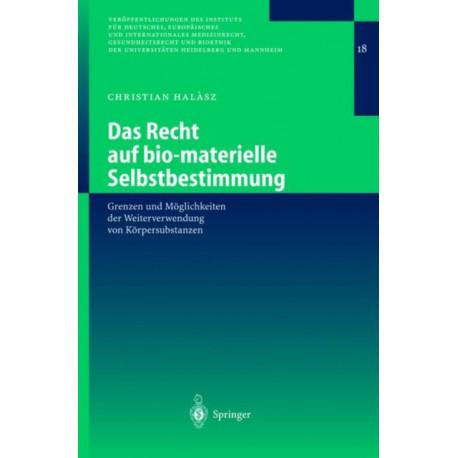 Das Recht Auf Bio-Materielle Selbstbestimmung: Grenzen Und Moeglichkeiten Der Weiterverwendung Von Koerpersubstanzen