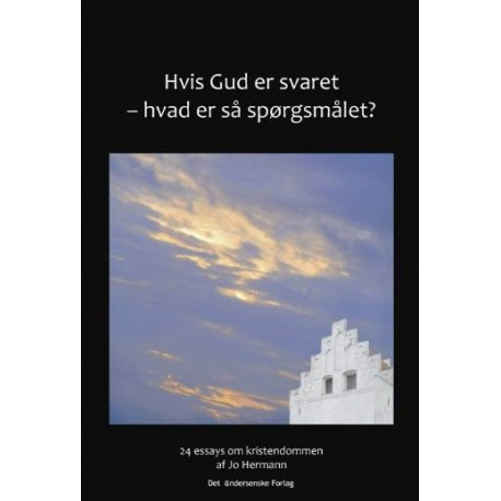Hvis Gud er svaret - hvad er så spørgsmålet: 24 essays om kristendommen