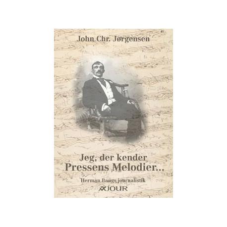 Jeg, der kender Pressens Melodier...: Herman Bangs journalistik