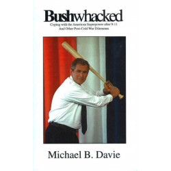 Bushwacked: Coping with the American Superpower After 9-11 & Other Post-Cold War Dilemmas