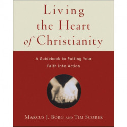 Living the Heart of Christianity: A Guidebook for Putting Your Faith into Action