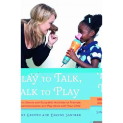 Play to Talk, Talk to Play: 300+ Fun Games and Enjoyable Activities to Promote Good Communication and Play Skills with Your Child