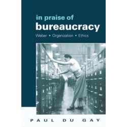 In Praise of Bureaucracy: Weber - Organization - Ethics
