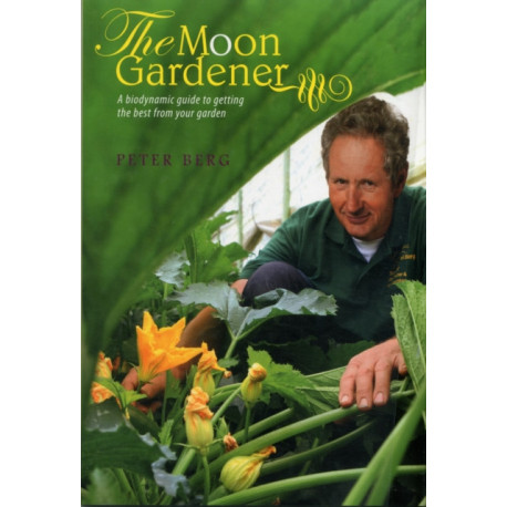 The Moon Gardener: A Biodynamic Guide to Getting the Best from Your Garden