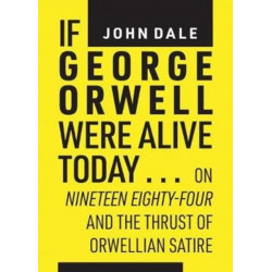 If George Orwell Were Alive Today...: On Nineteen Eighty-Four and the Thrust of Orwellian Political Satire