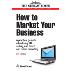 How to Market Your Business: A Practical Guide to Advertising, PR, Selling and Direct and Online Marketing