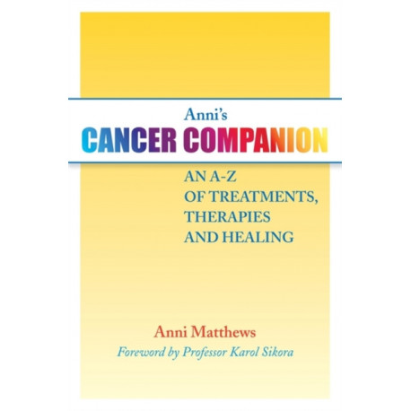 Anni's Cancer Companion: An A-Z of Treatments, Therapies and Healing