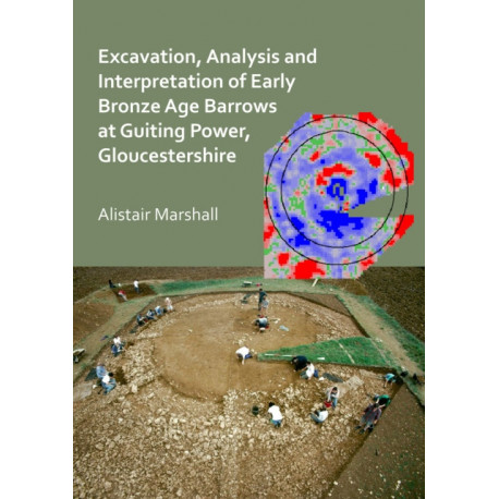 Excavation, Analysis and Interpretation of Early Bronze Age Barrows at Guiting Power, Gloucestershire