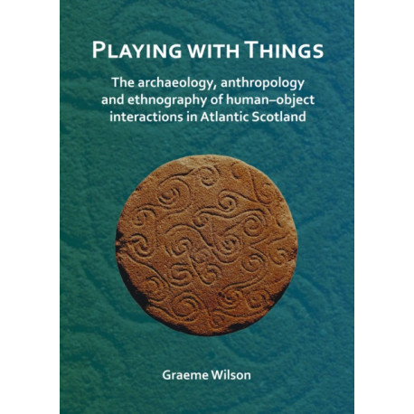 Playing with Things: The archaeology, anthropology and ethnography of human-object interactions in Atlantic Scotland