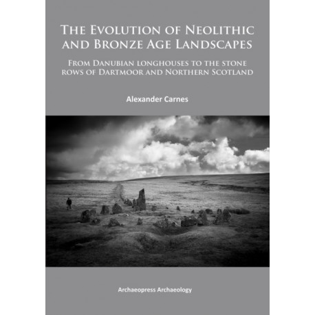 The Evolution of Neolithic and Bronze Age Landscapes: from Danubian Longhouses to the Stone Rows of Dartmoor and Northern Scotland