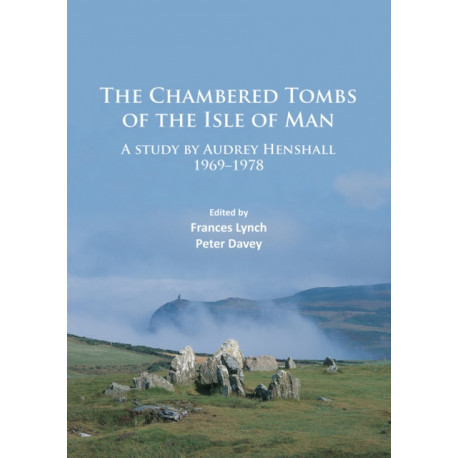 The Chambered Tombs of the Isle of Man: A study by Audrey Henshall 1971-1978