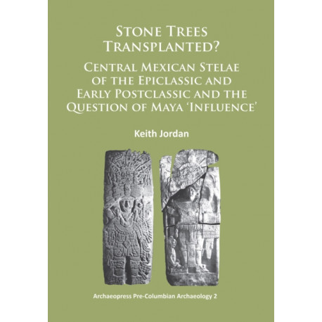 Stone Trees Transplanted? Central Mexican Stelae of the Epiclassic and Early Postclassic and the Question of Maya 'Influence'