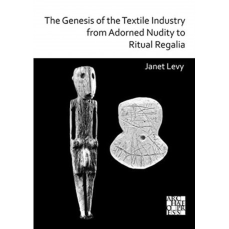 The Genesis of the Textile Industry from Adorned Nudity to Ritual Regalia: The Changing Role of Fibre Crafts and Their Evolving Techniques of Manufacture in the Ancient Near East from the Natufian to the Ghassulian