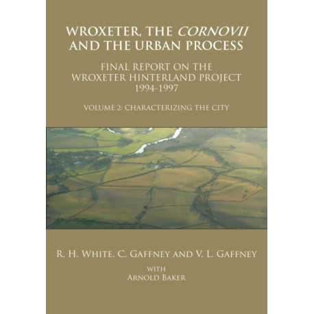 Wroxeter, the Cornovii and the Urban Process. Volume 2: Characterizing the City. Final Report of the Wroxeter Hinterland Project, 1994-1997