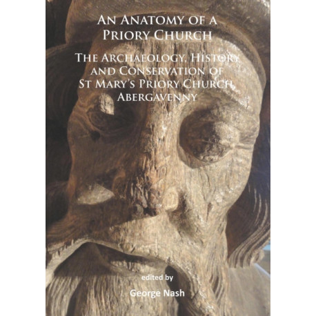 An Anatomy of a Priory Church: The Archaeology, History and Conservation of St Mary's Priory Church, Abergavenny