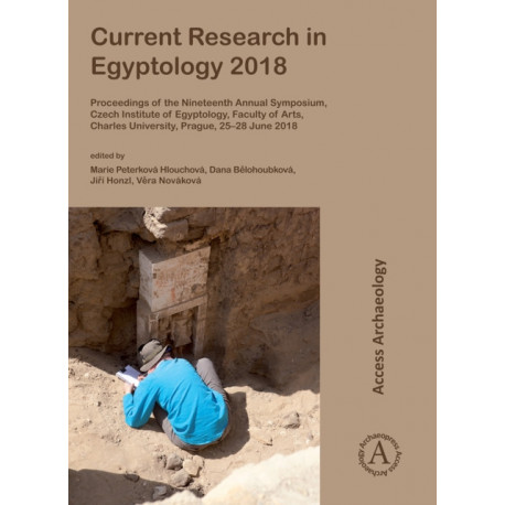 Current Research in Egyptology 2018: Proceedings of the Nineteenth Annual Symposium, Czech Institute of Egyptology, Faculty of Arts, Charles University, Prague, 25-28 June 2018