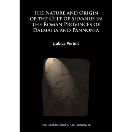 The Nature and Origin of the Cult of Silvanus in the Roman Provinces of Dalmatia and Pannonia