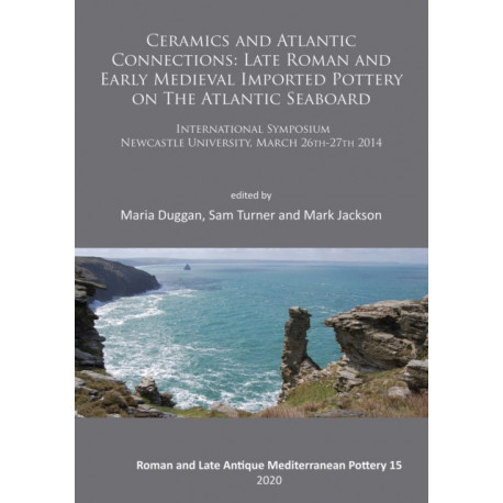 Ceramics and Atlantic Connections: Late Roman and Early Medieval Imported Pottery on the Atlantic Seaboard: Proceedings of an International Symposium at Newcastle University, March 2014