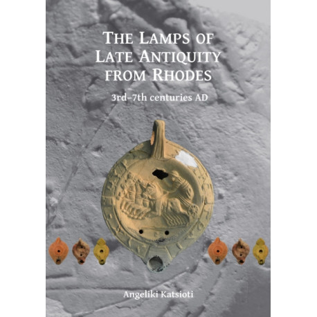 The Lamps of Late Antiquity from Rhodes: 3rd-7th centuries AD