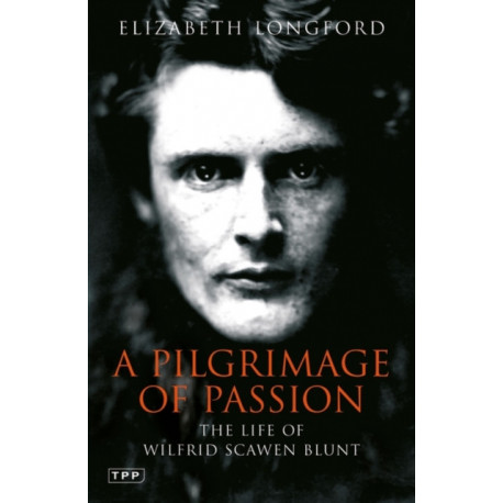 Pilgrimage of Passion: The Life of Wilfrid Scawen Blunt