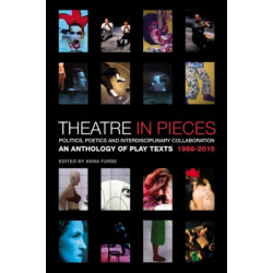 Theatre in Pieces: Politics, Poetics and Interdisciplinary Collaboration: An Anthology of Play Texts 1966 - 2010